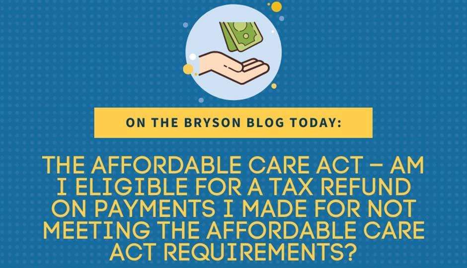 The Affordable Care Act – Am I Eligible for a TAX REFUND on Payments I Made for Not Meeting the Affordable Care Act Requirements?